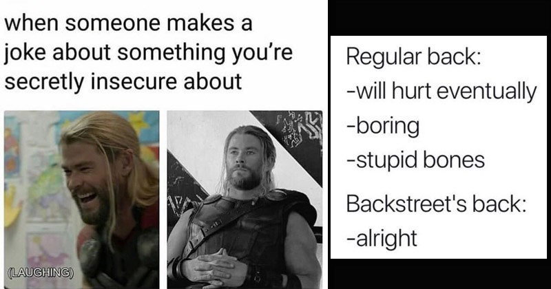 Funny random memes | someone makes joke about something secretly insecure about (LAUGHING) marvel's thor laughing then looking depressed | Regular back will hurt eventually -boring -stupid bones Backstreet's back alright