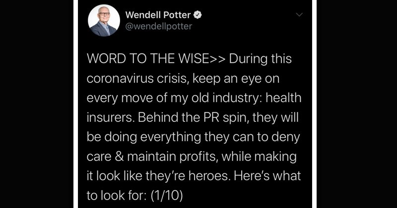 Interesting and depressing Twitter thread about insurance companies profit-motives during the coronavirus epidemic | Wendell Potter @wendellpotter WORD WISE During this coronavirus crisis, keep an eye on every move my old industry: health insurers. Behind PR spin, they will be doing everything they can deny care maintain profits, while making look like they're heroes. Here's look 1/10)