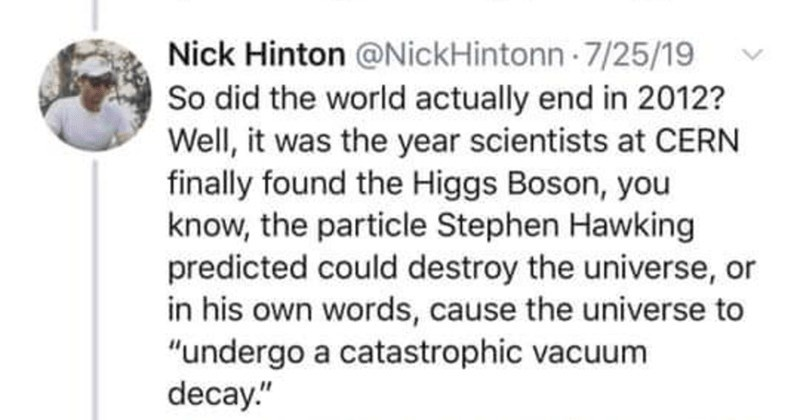 Twitter thread and strange conspiracy theory suggests that the end of the world was in 2012 | tweet by nick hinton so did the world actually end in 2012? well it was the year scientists at cern finally found the higgs boson you know the particple stephen hawking predicted could destroy the universe or in his own words cause the universe to undergo a catastrophic vacuum decay