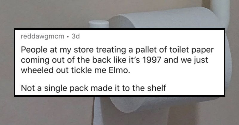 Retail workers describe the most ridiculous instances of people prepping for apocalypse | reddawgmcm 3d People at my store treating pallet toilet paper coming out back like 's 1997 and just wheeled out tickle Elmo. Not single pack made shelf