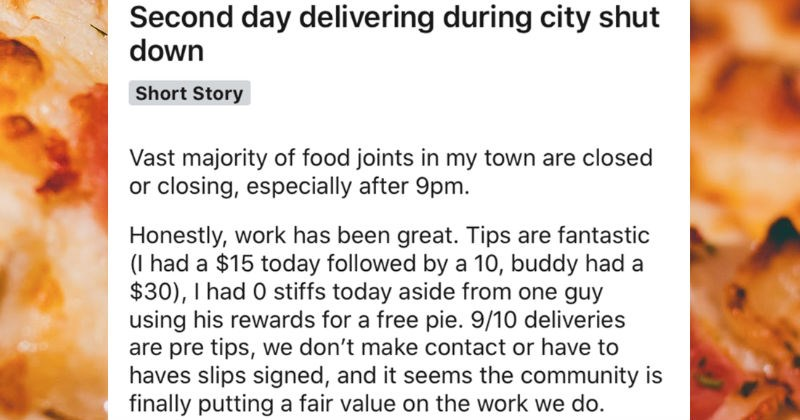 A collection of wild and unexpected tales from the pizza delivery guy | r/TalesFromThePizzaGuy u/ThatBankTeller 12h Domino's Pizza Second day delivering during city shut down Short Story Vast majority food joints my town are closed or closing, especially after 9pm. Honestly, work has been great. Tips are fantastic had 15 today followed by 10, buddy had 30 had 0 stiffs today aside one guy using his rewards free pie. 9/10 deliveries are pre tips don't make contact or have haves slips signed, and