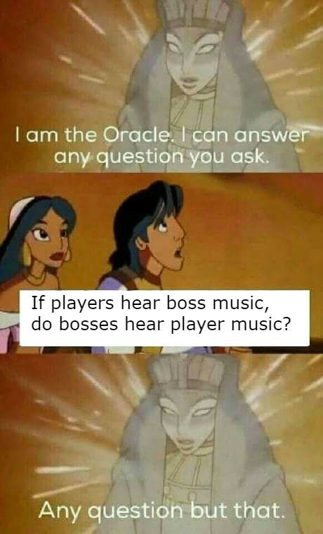 top ten 10 dank memes | Disney Aladdin am Oracle can answer any question ask. If players hear boss music, do bosses hear player music? Any question but .