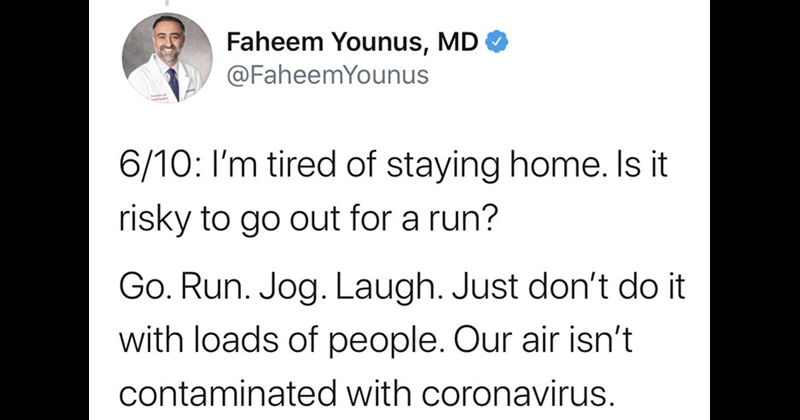Doctor Faheem Younus debunks myths about coronavirus covid-19   Faheem Younus, MD O @FaheemYounus 6/10 tired staying home. Is risky go out run? Go. Run. Jog. Laugh. Just don't do with loads people. Our air isn't contaminated with coronavirus. 9:22 PM 3/17/20 Twitter Web App