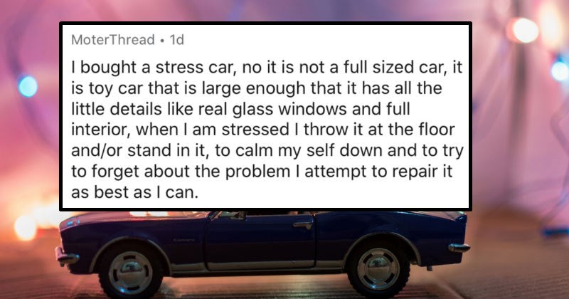 AskReddit replies to the various things that people do when they're stressed out | MoterThread 1d bought stress car, no is not full sized car is toy car is large enough has all little details like real glass windows and full interior am stressed throw at floor and/or stand calm my self down and try forget about problem attempt repair as best as can.
