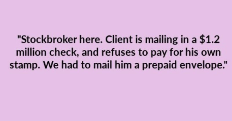 "Stories of people being incredibly cheap | ""Stockbroker here. Client is mailing 1.2 million check, and refuses pay his own stamp had mail him prepaid envelope."""