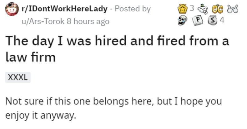 A Chef delivering food to a law firm gets hired and fired to get by the rules of the security guard | r/IDontWorkHerelady Posted by u/Ars-Torok 8 hours ago 4 day hired and fired law firm XXXL Not sure if this one belongs here, but hope enjoy anyway. So this is about five years ago worked as chef at bakery my job make everything but baked goods. Every morning Baker and would walk at about 4 am and knock out all food needed day. This would leave ready go home around 10 AM or so. This put us at