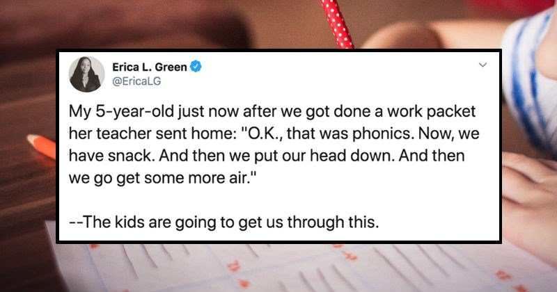 A collection of parenting tweets about the struggles of teaching kids at home during Quarantine | Erica L. Green @EricaLG My 5-year-old just now after got done work packet her teacher sent home O.K phonics. Now have snack. And then put our head down. And then go get some more air kids are going get us through this.
