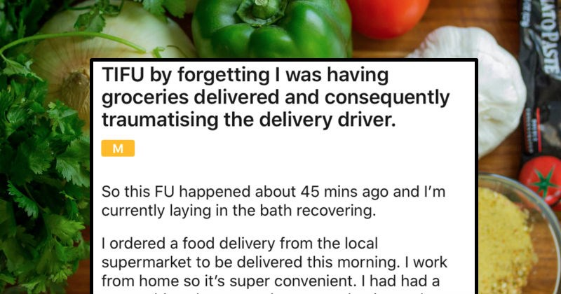 Woman has groceries delivered and proceeds to fail all over the place | TIFU by forgetting having groceries delivered and consequently traumatising delivery driver. So this FU happened about 45 mins ago and l'm currently laying bath recovering ordered food delivery local supermarket be delivered this morning work home so 's super convenient had had super shitty day yesterday so having slow morning got 10am and still my dressing gown (with no belt and nothing underneath hair unwashed and awful, a