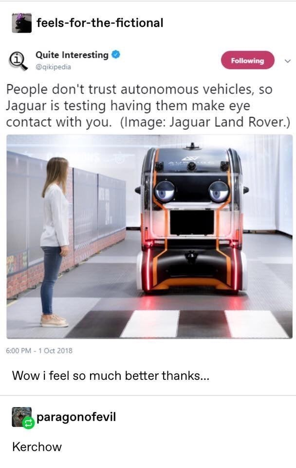 top ten 10 tumblr posts daily | feels fictional Quite Interesting Following @qikipedia People don't trust autonomous vehicles, so Jaguar is testing having them make eye contact with Image: Jaguar Land Rover 6:00 PM 1 Oct 2018 Wow feel so much better thanks paragonofevil Kerchow