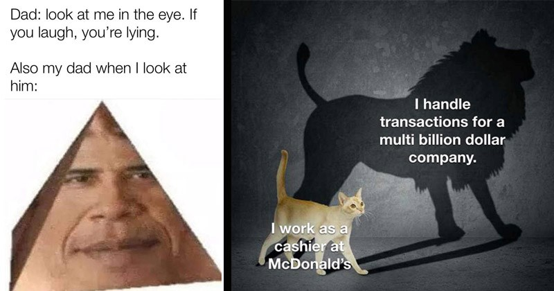 Funny best dank memes of the week | Dad: look at eye. If laugh lying. Also my dad look at him: made with mematic obama pyramid | handle transactions multi billion dollar company work as cashier at McDonald's cat with the shadow of a lion