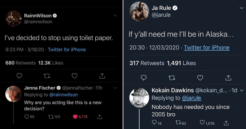 Funny comebacks and burns | RainnWilson O @rainnwilson decided stop using toilet paper. 9:23 PM 3/18/20 Twitter iPhone 680 Retweets 12.3K Likes Jenna Fischer O @jennafischer 11h Replying rainnwilson Why are acting like this is new decision? | Ja Rule @jarule If y'all need l'll be Alaska 20:30 12/03/2020 Twitter iPhone 317 Retweets 1,491 Likes Kokain Dawkins @kokain_d 1d v Replying jarule Nobody has needed since 2005 bro