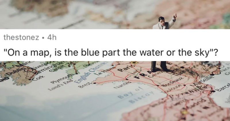 "AskReddit replies to the dumbest questions that people have ever been asked | reddit posted by thestonez 4h ""On map, is blue part water or sky""?"