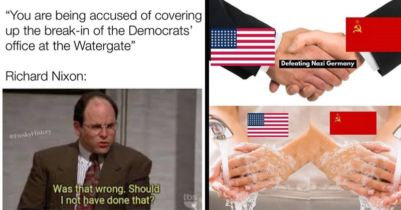 Funny dank history memes about the twentieth century | are being accused covering up break Democrats' office at Watergate Richard Nixon FreskyHistory wrong. Should not have done tbs seinfeld george costanza | Defeating Nazi Germany usa and china shaking hands then washing their hands