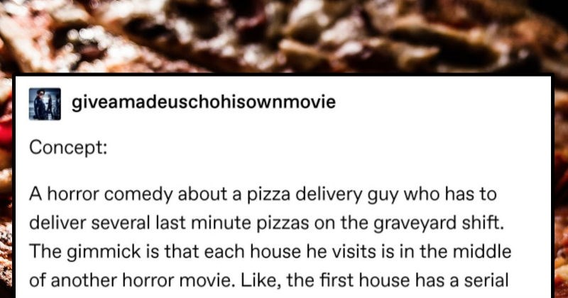 Tumblr user imagines a horror comedy movie where a pizza delivery guy ends up in the middle of different movies | giveamadeuschohisownmovie Concept horror comedy about pizza delivery guy who has deliver several last minute pizzas on graveyard shift gimmick is each house he visits is middle another horror movie. Like first house has serial killer chasing guests next house is zombie outbreak next house has swamp monster, and so on. And all pizza delivery guy cares about is delivering pizza. Also,