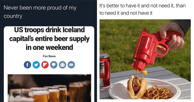 funny random memes, dank memes, stupid memes, random memes | Never been more proud my country US troops drink Iceland capital's entire beer supply one weekend Fox News | better have and not need than need and not have comfysweaters mustard gun