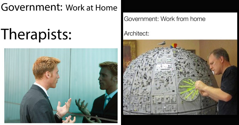 Funny dank memes about the government requiring people to work from home during the coronavirus pandemic | Government: Work at Home Therapists: man talking to his reflection | Government: Work home Architect: building the death star