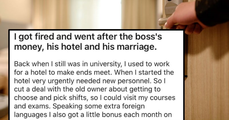 Employee gets fired, so they go after the boss's money, hotel, and marriage | got fired and went after boss's money, his hotel and his marriage. Back still university used work hotel make ends meet started hotel very urgently needed new personnel. So l cut deal with old owner about getting choose and pick shifts, so could visit my courses and exams. Speaking some extra foreign languages also got little bonus each month on top old owner great guy. He owned multiple hotels so rarely saw him. But