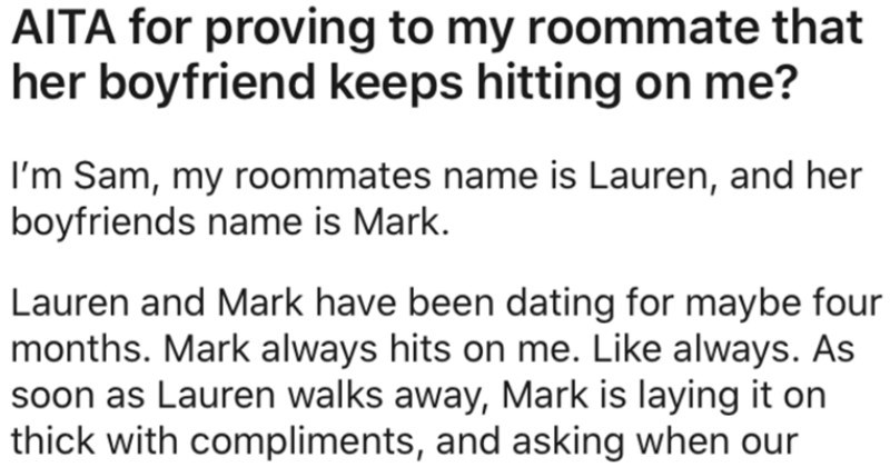 Woman's roommate's boyfriend keeps hitting on her, so she proves it | AITA proving my roommate her boyfriend keeps hitting on Sam, my roommates name is Lauren, and her boyfriends name is Mark. Lauren and Mark have been dating maybe four months. Mark always hits on Like always. As soon as Lauren walks away, Mark is laying on thick with compliments, and asking our lease is up.