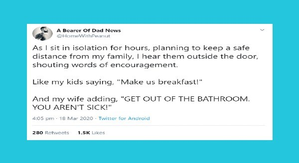 funny parenting tweets | Bearer Dad News @HomeWithPeanut As sit isolation hours, planning keep safe distance my family hear them outside door, shouting words encouragement. Like my kids saying Make us breakfast And my wife adding GET OUT BATHROOM AREN'T SICK 4:05 pm 18 Mar 2020 Twitter Android 280 Retweets 1.5K Likes