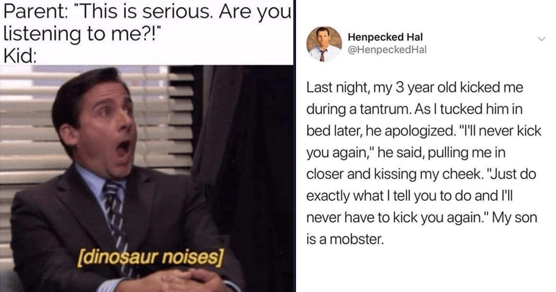 Funny memes, parenting memes, parenting tweets, dank memes, kids, raising kids | Parent This is serious. Are Listening Kid dinosaur noises michael scott the office | Henpecked Hal @HenpeckedHal Last night, my 3 year old kicked during tantrum. As tucked him bed later, he apologized never kick again he said, pulling closer and kissing my cheek Just do exactly tell do and 'l never have kick again My son is mobster.