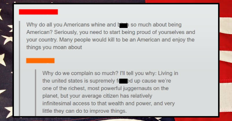 Person explains why Americans complain about America despite the nation's riches | Why do all Americans whine and bitch so much about being American? Seriously need start being proud yourselves and country. Many people would kill be an American and enjoy things moan about Why do complain so much tell why: Living united states is supremely fucked up cause one richest, most powerful juggernauts on planet, but average citizen has relatively infinitesimal access wealth and power, and very little the