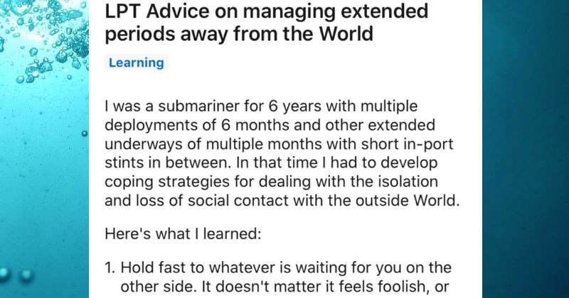 A collection of life pro tips that are helpful for people navigating the world | LPT Advice on managing extended periods away World Learning submariner 6 years with multiple deployments 6 months and other extended underways multiple months with short -port stints between time had develop coping strategies dealing with isolation and loss social contact with outside World. Here's learned: 1. Hold fast whatever is waiting on other side doesn't matter feels foolish, or whether there is certainty hap