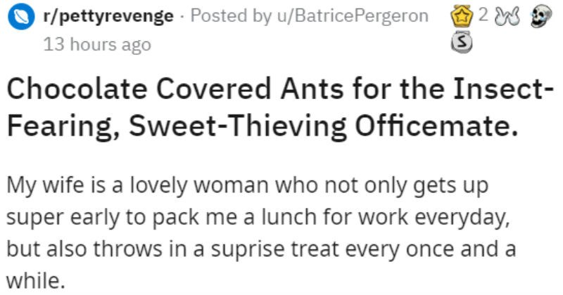 Employee catches and humiliates an office food thief by switching candy with chocolate covered ants | r/pettyrevenge Posted by u/BatricePergeron 13 hours ago Chocolate Covered Ants Insect- Fearing, Sweet-Thieving Officemate. My wife is lovely woman who not only gets up super early pack lunch work everyday, but also throws suprise treat every once and while all hear stories about people stealing their coworkers lunches out office fridge my case wasn't my lunch started getting stolen at work treat