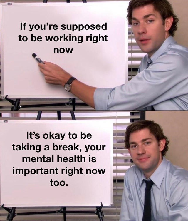 top ten 10 wholesome memes daily   If supposed be working right now 's okay be taking break mental health is important right now too. jim from the office presenting a board