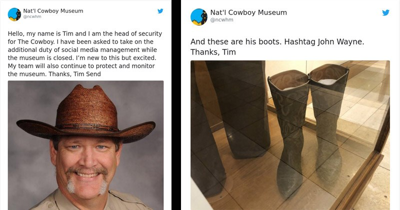 Funny tweets from the National Cowboy Museum | Nat'l Cowboy Museum @ncwhm Hello, my name is Tim and am head security Cowboy have been asked take on additional duty social media management while museum is closed new this but excited. My team will also continue protect and monitor museum. Thanks, Tim Send O 8,521 9:15 PM Mar 17, 2020 1,323 people are talking about this | Nat'l Cowboy Museum @ncwhm And these are his boots. Hashtag John Wayne. Thanks, Tim O1,313 3:17 PM Mar 18, 2020 88 people are ta