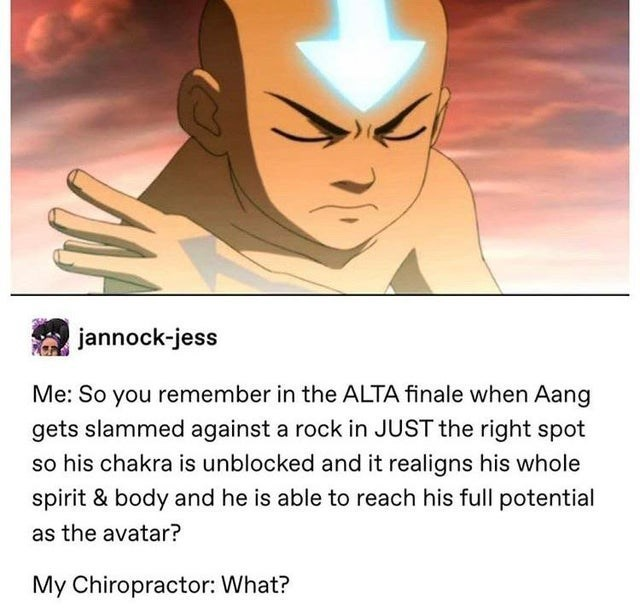 top ten 10 tumblr posts daily | jannock-jess So remember ALTA finale Aang gets slammed against rock JUST right spot so his chakra is unblocked and realigns his whole spirit body and he is able reach his full potential as avatar? My Chiropractor