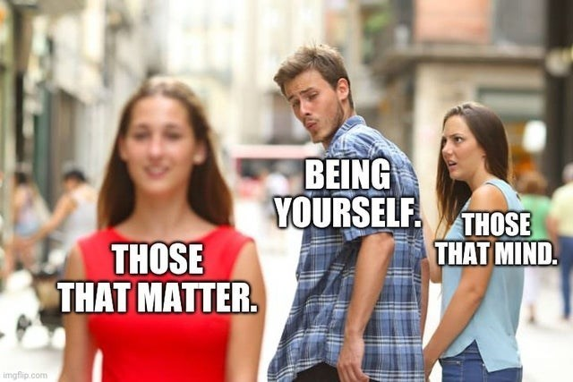 top ten 10 wholesome memes daily | distracted boyfriend BEING YOURSELF. THOSE MIND. THOSE MATTER. imgflip.com
