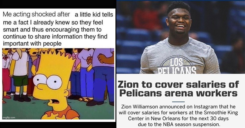 Funny and cute wholesome memes | Bart Simpson acting shocked after little kid tells fact already knew so they feel smart and thus encouraging them continue share information they find important with people imgflip.com | LOS DELICANS Zion cover salaries Pelicans arena workers Zion Williamson announced on Instagram he will cover salaries workers at Smoothie King Center New Orleans next 30 days due NBA season suspension.
