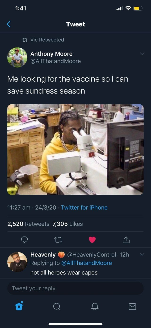 top ten daily tweets from black twitter | Person - 1:41 Tweet 23 Vic Retweeted Anthony Moore @AlIThatandMoore looking vaccine so can save sundress season 11:27 am 24/3/20 Twitter iPhone 2,520 Retweets 7,305 Likes Heavenly @HeavenlyControl 12h Replying AIIThatandMoore not all heroes wear capes Tweet reply