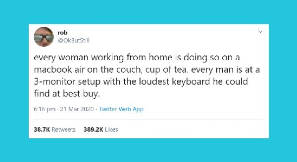 relationship tweets | rob @OkButStill every woman working home is doing so on macbook air on couch, cup tea. every man is at 3-monitor setup with loudest keyboard he could find at best buy. 6:16 pm 21 Mar 2020 Twitter Web App 38.7K Retweets 389.2K Likes