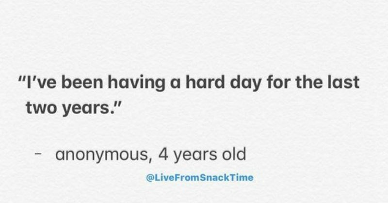 Funny, interesting and silly quotes from kids | been having hard day last two years anonymous, 4 years old @LiveFromSnackTime