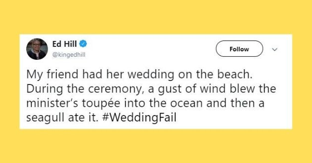 wedding fails funny twitter bride groom guests | Ed Hill @kingedhill Follow My friend had her wedding on beach. During ceremony gust wind blew minister's toupée into ocean and then seagull ate WeddingFail