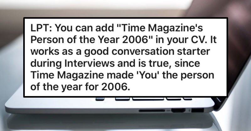 "A collection of life hacks that can be helpful for people | LPT can add ""Time Magazine's Person Year 2006 CV works as good conversation starter during Interviews and is true, since Time Magazine made person year 2006."