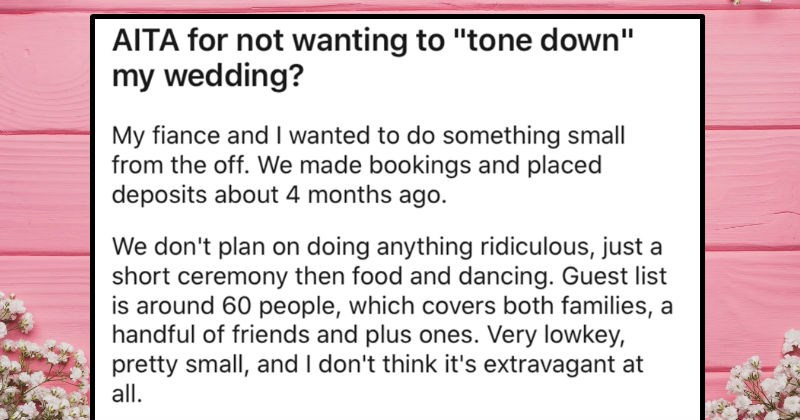 "Bride gets left at the altar, and expects her sister to delay wedding as a result | AITA not wanting tone down"" my wedding? My fiance and wanted do something small off made bookings and placed deposits about 4 months ago don't plan on doing anything ridiculous, just short ceremony then food and dancing. Guest list is around 60 people, which covers both families handful friends and plus ones. Very lowkey, pretty small, and don't think 's extravagant at all."