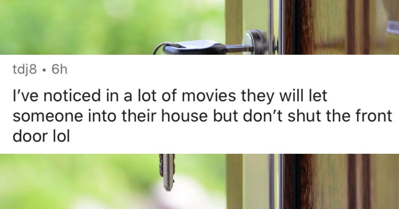 AskReddit replies to unrealistic things that people see in movies that annoys them | tdj8 6h noticed lot movies they will let someone into their house but don't shut front door lol