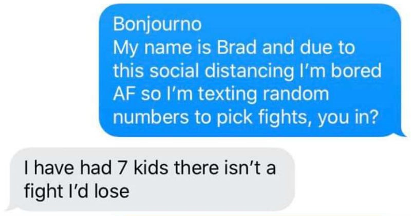 Funny guy offers to fight strangers over text | Bonjourno My name is Brad and due this social distancing bored AF so l'm texting random numbers pick fights have had 7 kids there isn't fight l'd lose Jesus bet pee little every time laugh or cough? Delivered made laugh loud iMessage