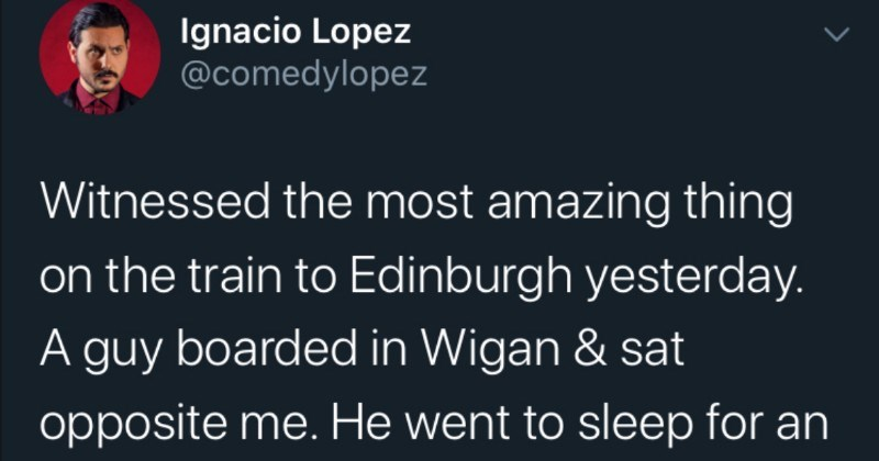 Guy falls asleep on the train, tries to evade fare, conductor can't be tricked | Ignacio Lopez @comedylopez Witnessed most amazing thing on train Edinburgh yesterday guy boarded Wigan sat opposite He went sleep an hour he woke up he bought sandwich, ate went back sleep This isn't maths test don't need know distance/ speed).