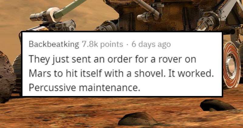 Stupid solutions that worked | reddit posted by Backbeatking 7.8k points 6 days ago They just sent an order rover on Mars hit itself with shovel worked. Percussive maintenance.