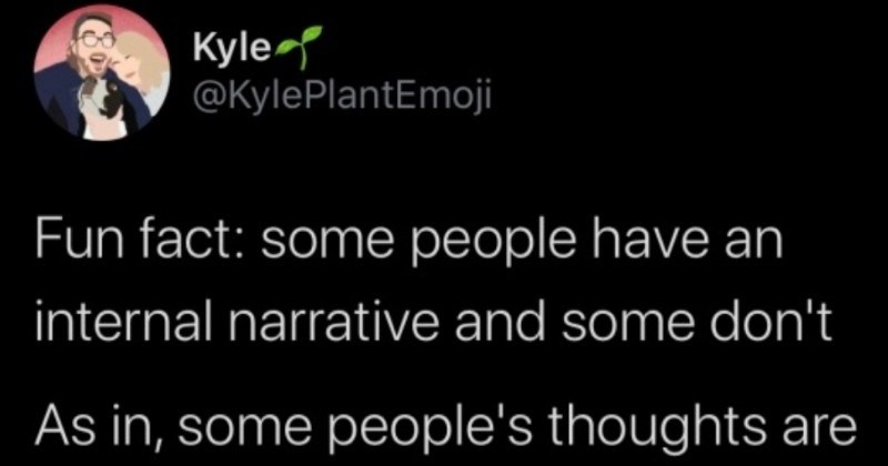 "Guy discovers that not everyone has an internal dialogue | Kyle @KylePlantEmoji Fun fact: some people have an internal narrative and some don't As some people's thoughts are like sentences they ""hear and some people just have abstract non-verbal thoughts, and have consciously verbalize them And most people aren't aware other type person"