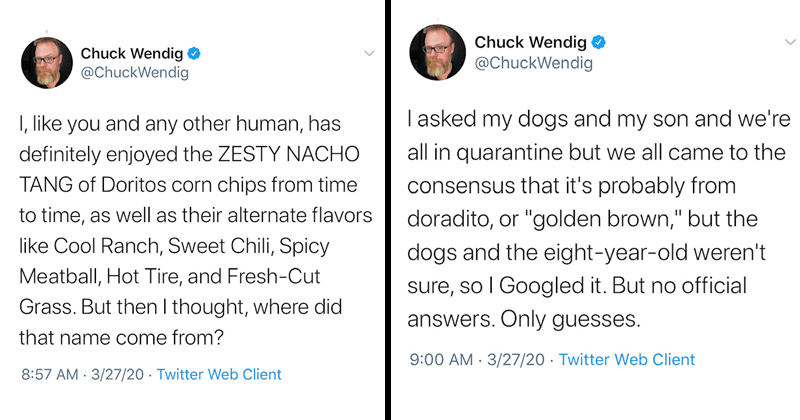 "Funny twitter thread about Doritos name origin, dark humor, chuck wendig | Chuck Wendig O @ChuckWendig like and any other human, has definitely enjoyed ZESTY NACHO TANG Doritos corn chips time time, as well as their alternate flavors like Cool Ranch, Sweet Chili, Spicy Meatball, Hot Tire, and Fresh-Cut Grass. But then thought, where did name come 8:57 AM 3/27/20 Twitter Web Client | asked my dogs and my son and all quarantine but all came consensus s probably doradito, or ""golden brown but dogs"