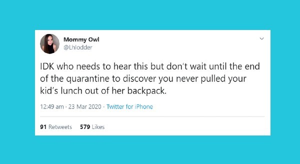 Funniest parenting tweets | Mommy Owl @Lhlodder IDK who needs hear this but don't wait until end quarantine discover never pulled kid's lunch out her backpack. 12:49 am 23 Mar 2020 Twitter iPhone 91 Retweets 579 Likes