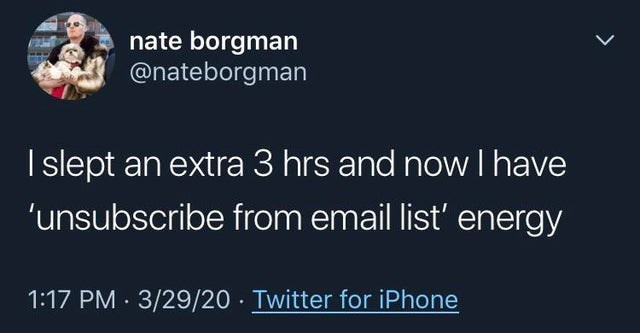 top ten daily white people tweets | Person - nate borgman @nateborgman slept an extra 3 hrs and now have 'unsubscribe email list' energy 1:17 PM 3/29/20 Twitter iPhone