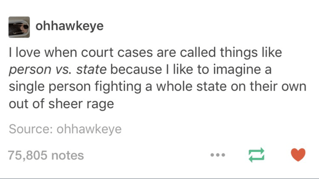 top ten 10 tumblr posts daily | ohhawkeye love court cases are called things like person vs. state because like imagine single person fighting whole state on their own out sheer rage Source: ohhawkeye 75,805 notes