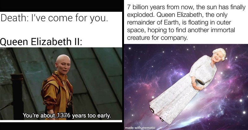 Funny dank memes about Queen Elizabeth being immortal | Death come Queen Elizabeth II about.1376 years too early. Doctor Strange Tilda Swinton | 7 billion years now sun has finally exploded. Queen Elizabeth only remainder Earth, is floating outer space, hoping find another immortal creature company. made with,mematic
