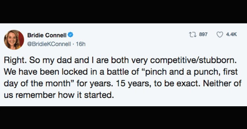 Funny Twitter story about a dad and daughter playing a funny wholesome game | Bridie Connell O @BridieKConnell 16h Right. So my dad and are both very competitive/stubborn have been locked battle pinch and punch, first day month years. 15 years be exact. Neither us remember started.