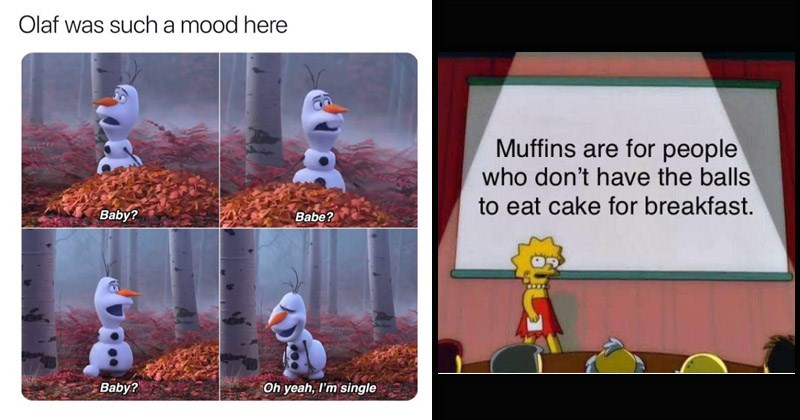 Funny random memes   Olaf such mood here Baby? Babe? Baby? Oh yeah single   Lisa Simpson's presentation Muffins are people who don't have balls eat cake breakfast.